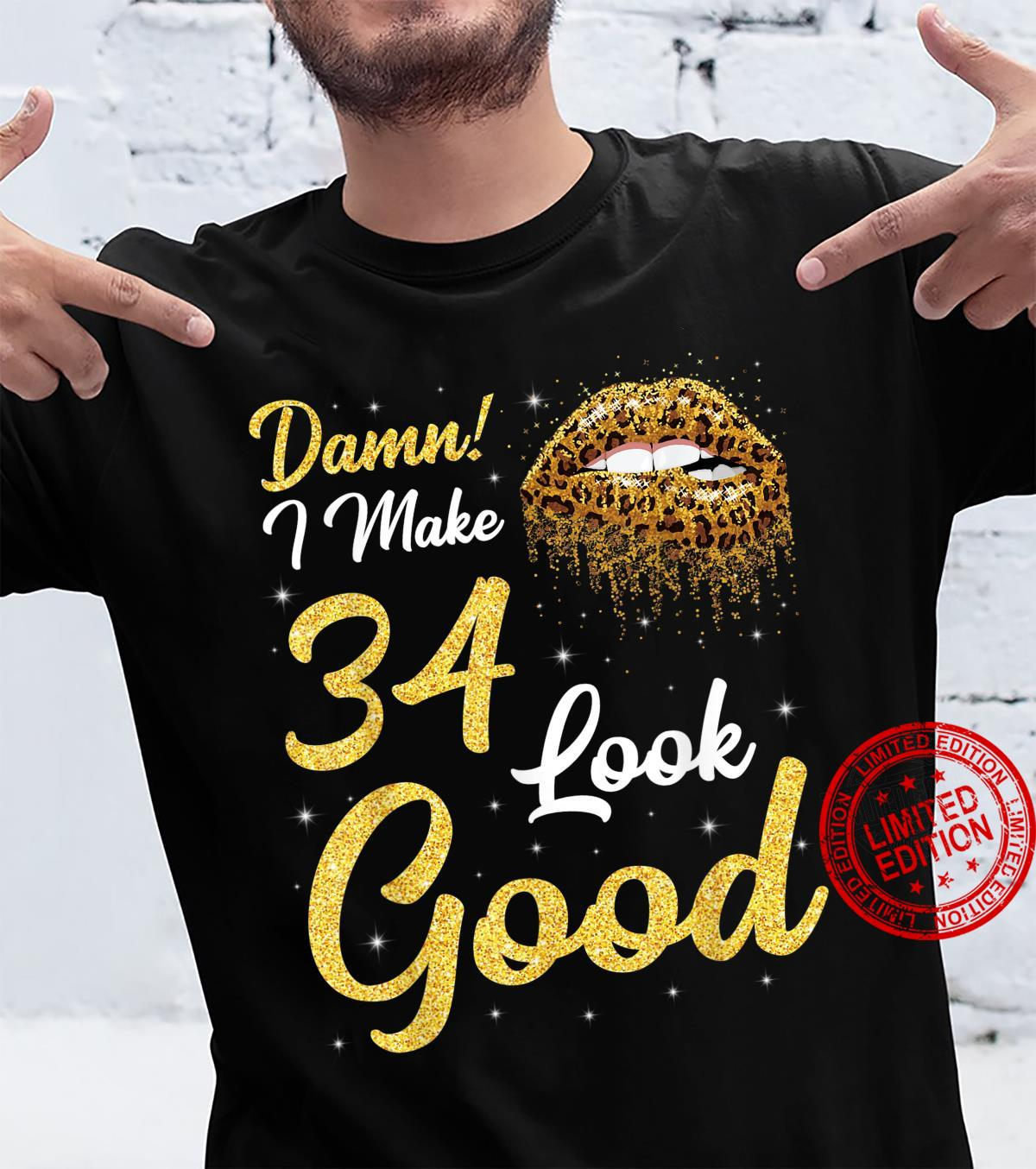 Damn I Make 34 Years Old And Look Good Happy Birthday To Me Shirt