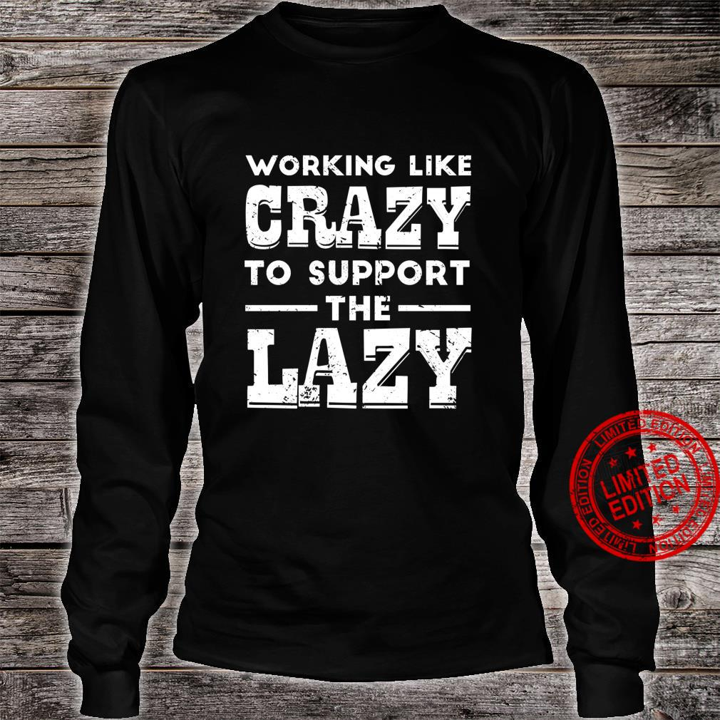 Working Like Crazy To Support The Lazy Sarcastic Shirt long sleeved