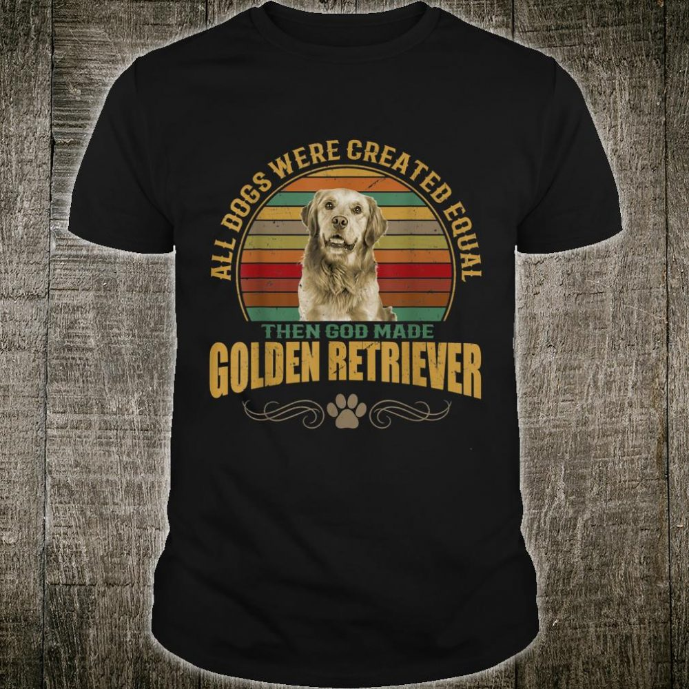 All Dogs Are Created Equal Then GOD Made Retriever Dog Shirt
