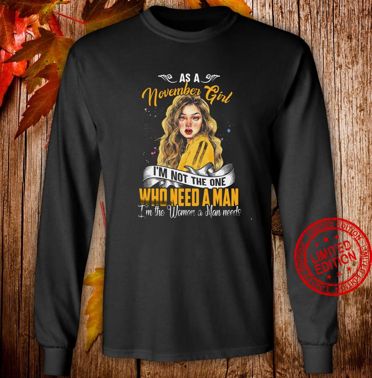As A November Girl I'm Not The One Who Need A Man I'm The Woman A Man Needs Shirt long sleeved