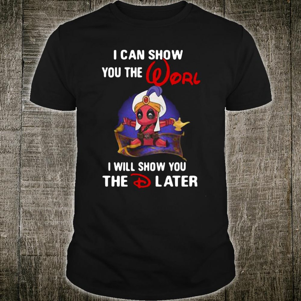 Deadpool I can show you the world I will show you The D Later shirt
