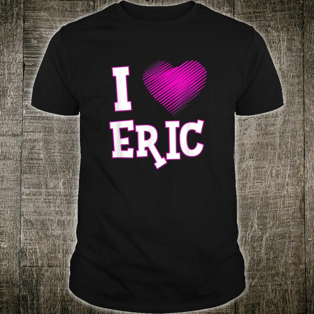 I Love Eric Shirt Boyfriend Husband Son Heart Shirt