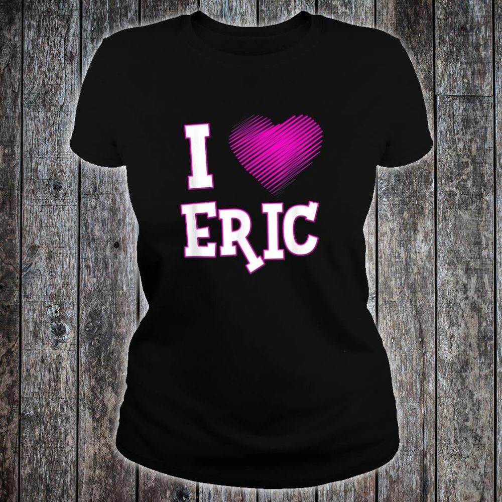I Love Eric Shirt Boyfriend Husband Son Heart Shirt ladies tee