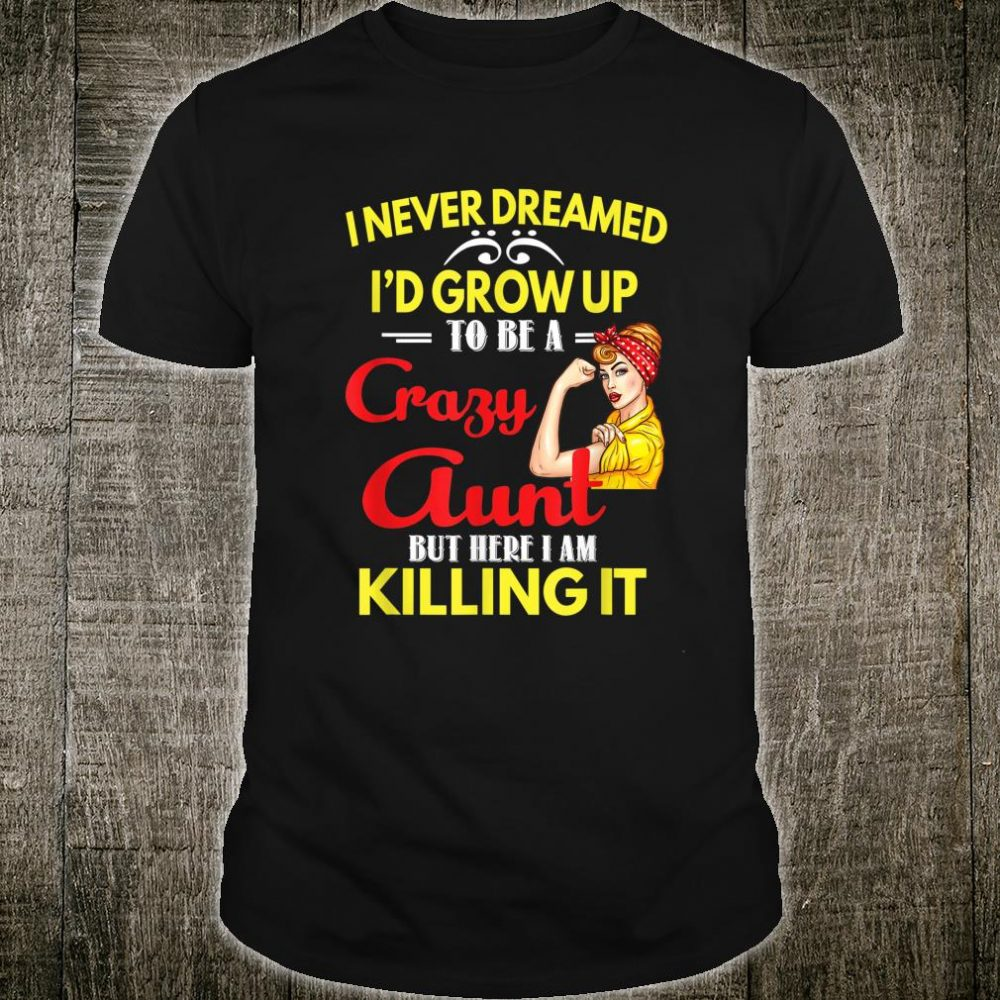 I Never Dreamed I'd Grow Up To Be A Crazy Aunt Family Shirt