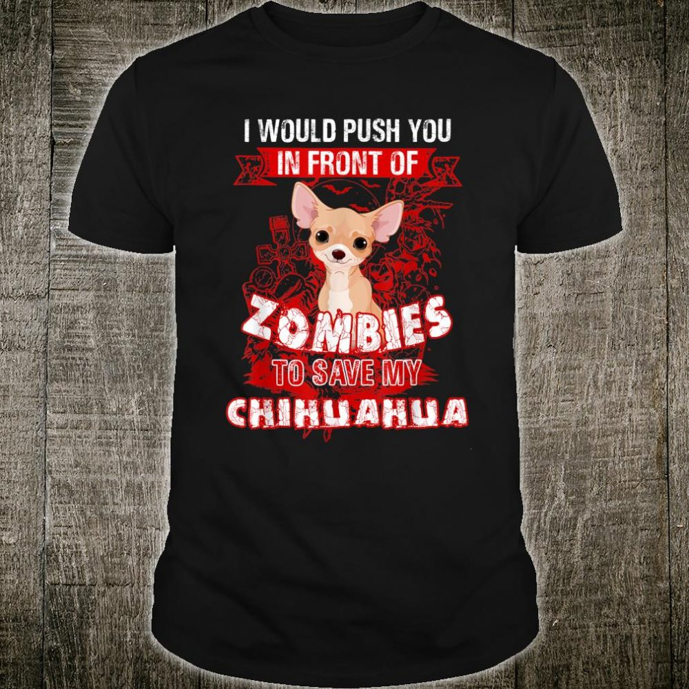 I Would Put You In Front Of Zombies To Save My Chihuahua Shirt