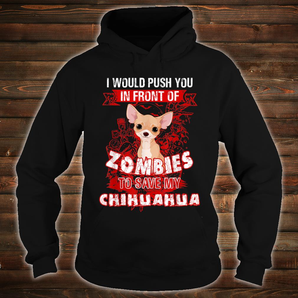 I Would Put You In Front Of Zombies To Save My Chihuahua Shirt hoodie