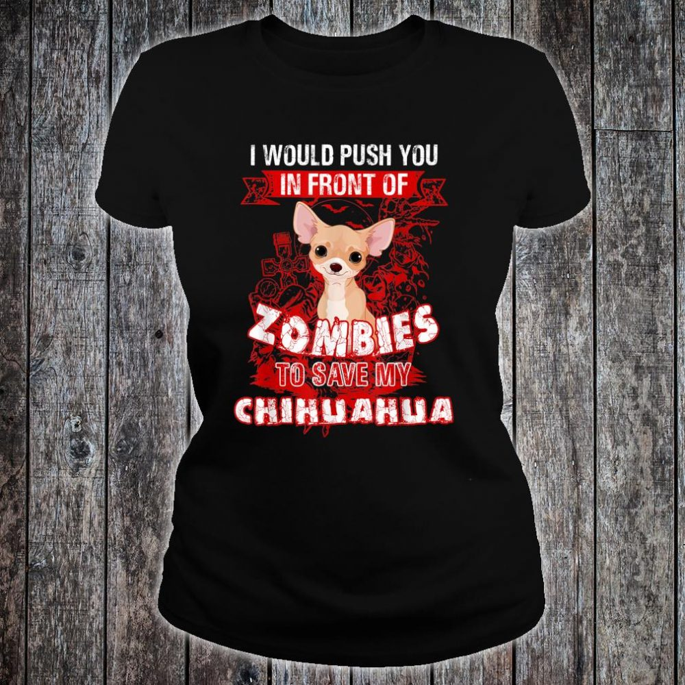 I Would Put You In Front Of Zombies To Save My Chihuahua Shirt ladies tee
