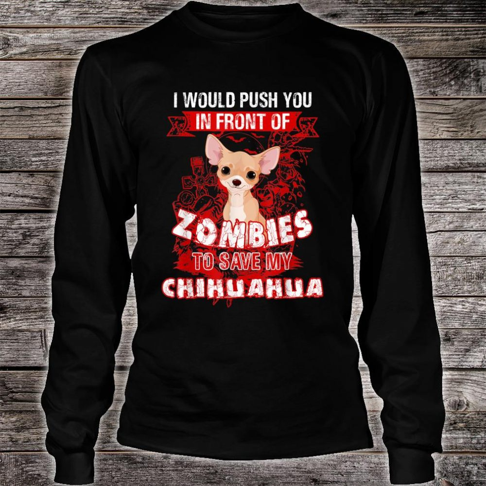 I Would Put You In Front Of Zombies To Save My Chihuahua Shirt long sleeved