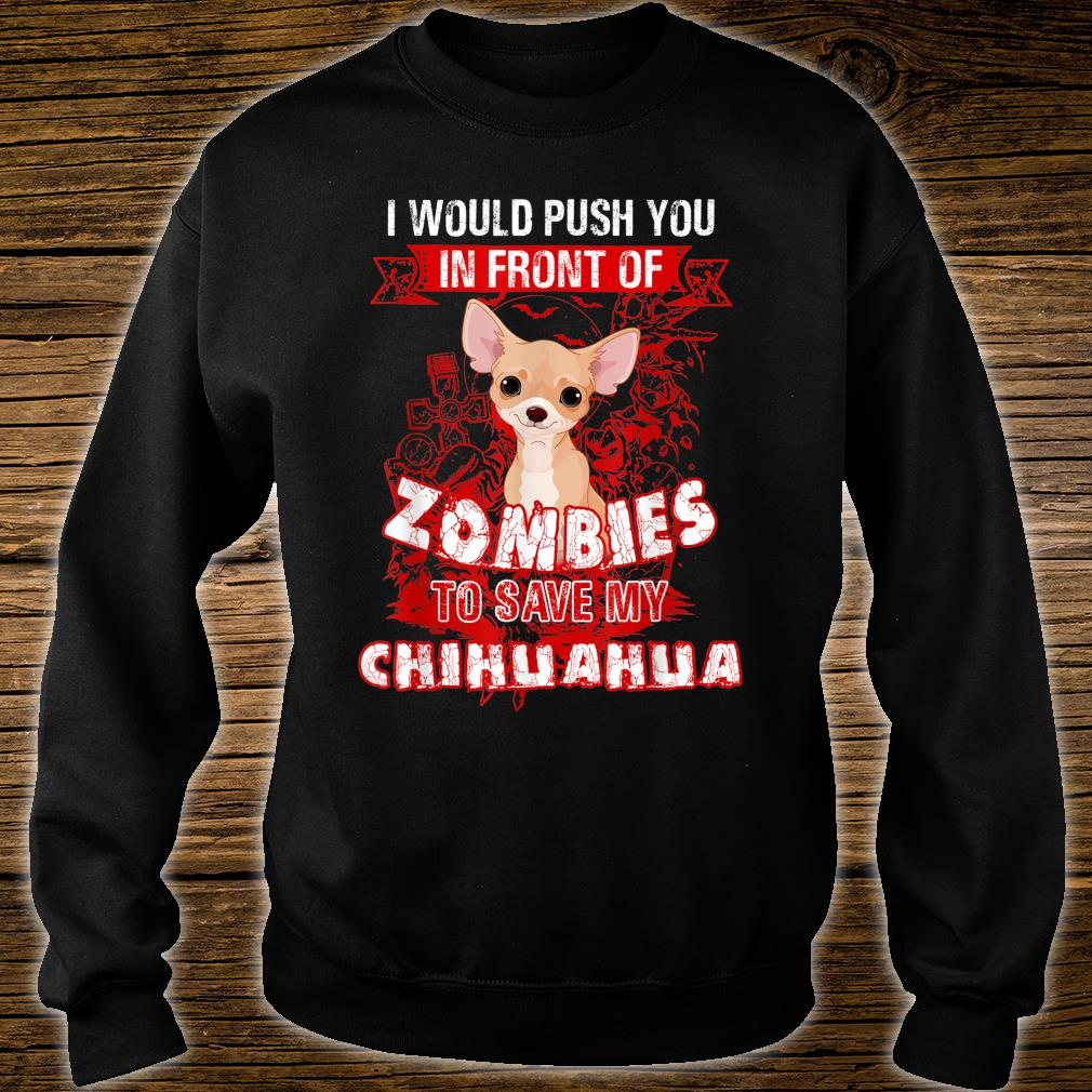 I Would Put You In Front Of Zombies To Save My Chihuahua Shirt sweater