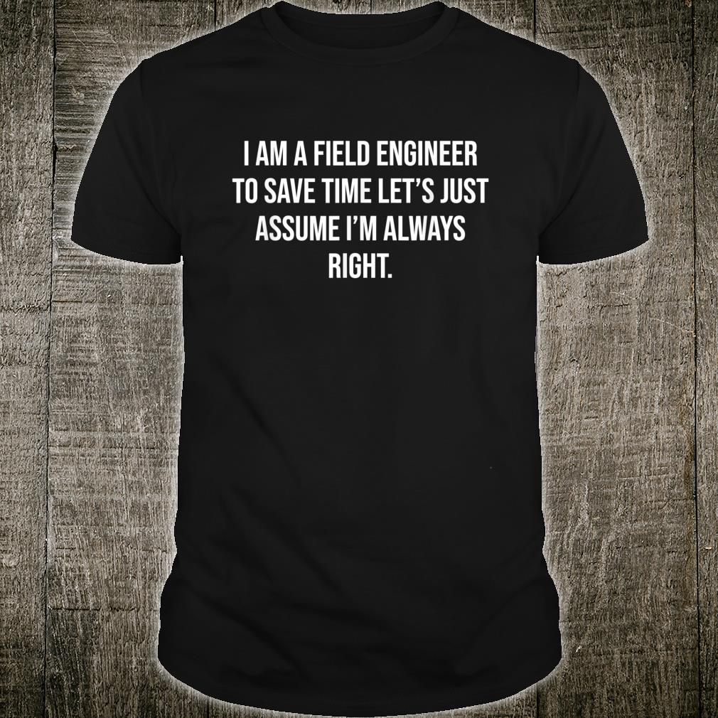 I am a Field Engineer To Save Time Let's Assume I'm right Shirt
