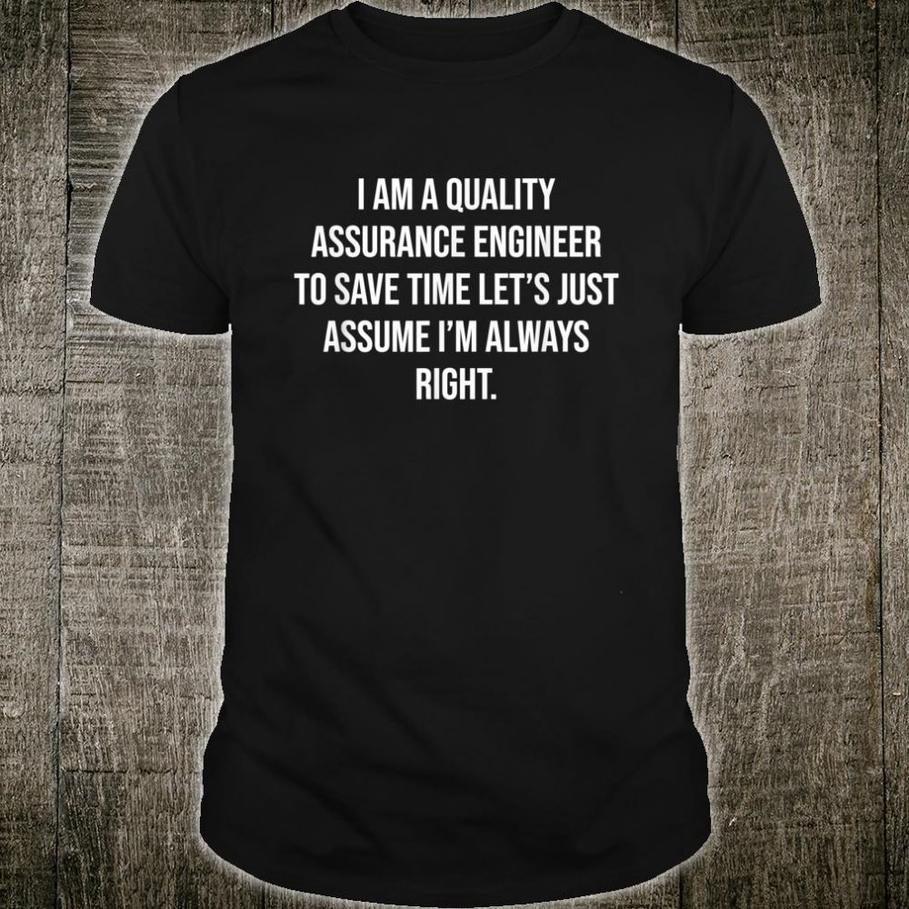 I am a Quality Assurance Engineer To Save Time Let's Assume Shirt