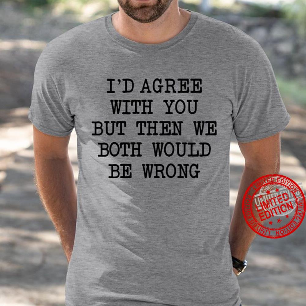 I'd Agree With You But Then We Both Would Be Wrong Shirt