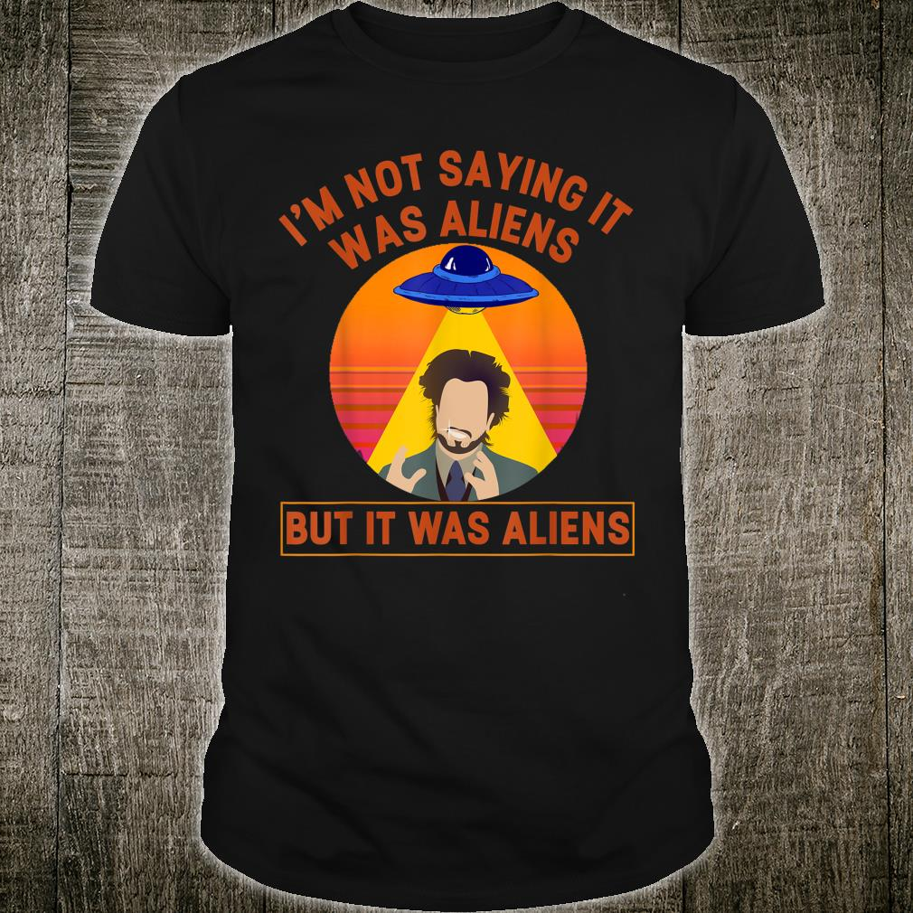 I'm Not Saying It Was Aliens But It Was Aliens Shirt
