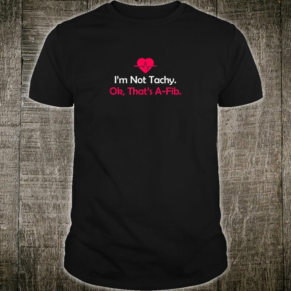 I'm not Tachy. Ok, that's AFib Anesthesia Shirt