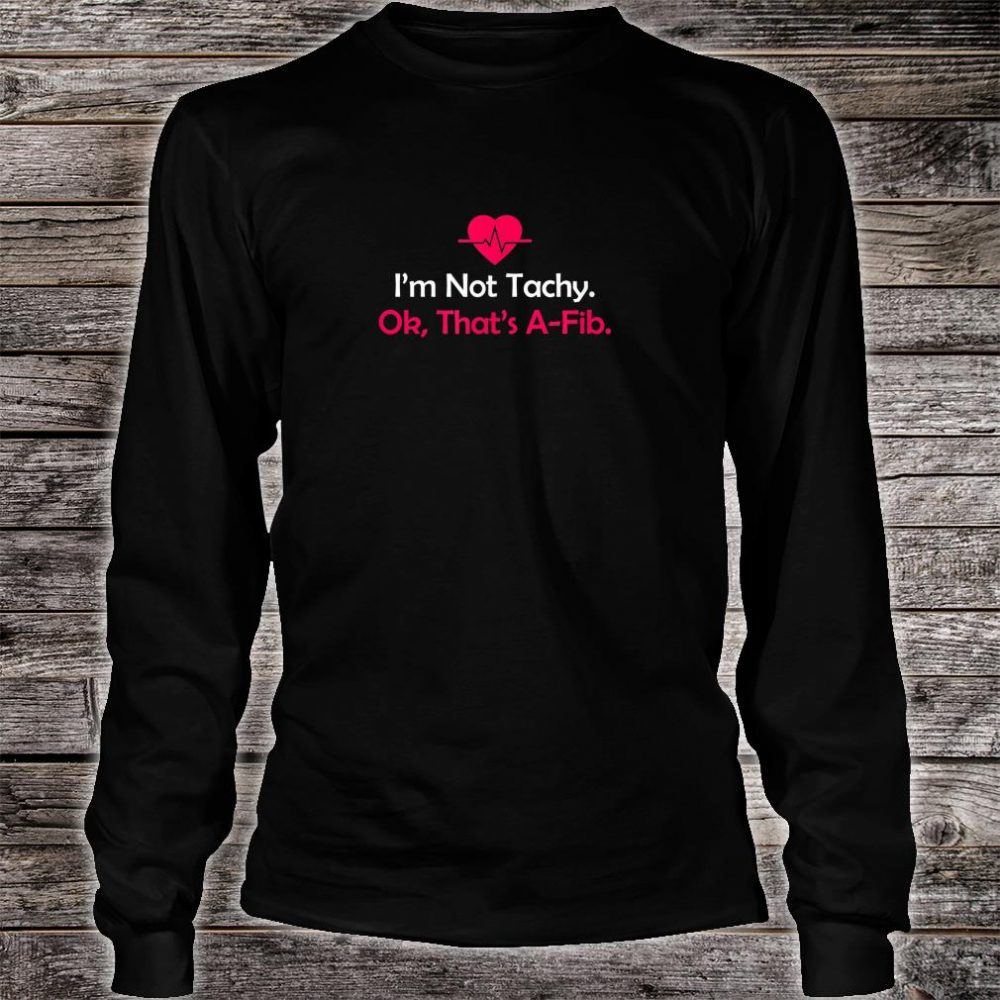 I'm not Tachy. Ok, that's AFib Anesthesia Shirt long sleeved
