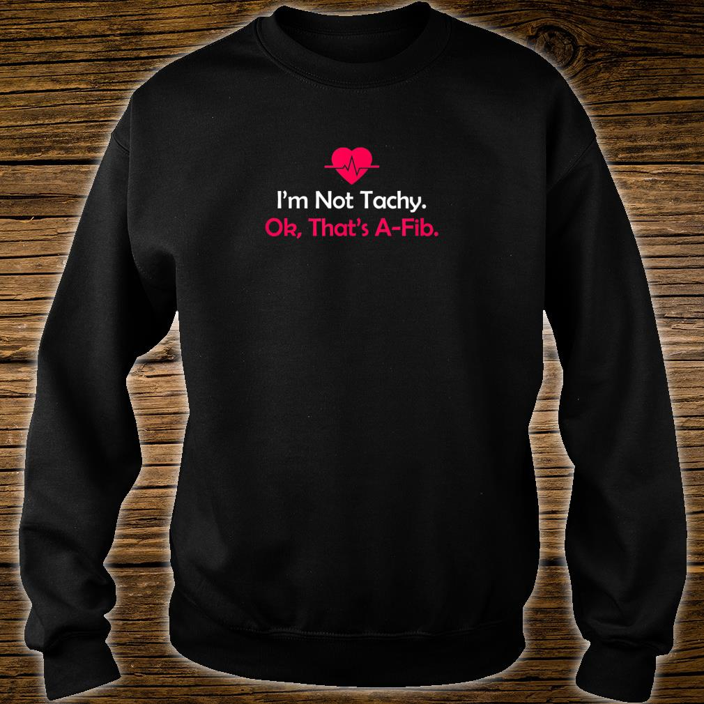 I'm not Tachy. Ok, that's AFib Anesthesia Shirt sweater
