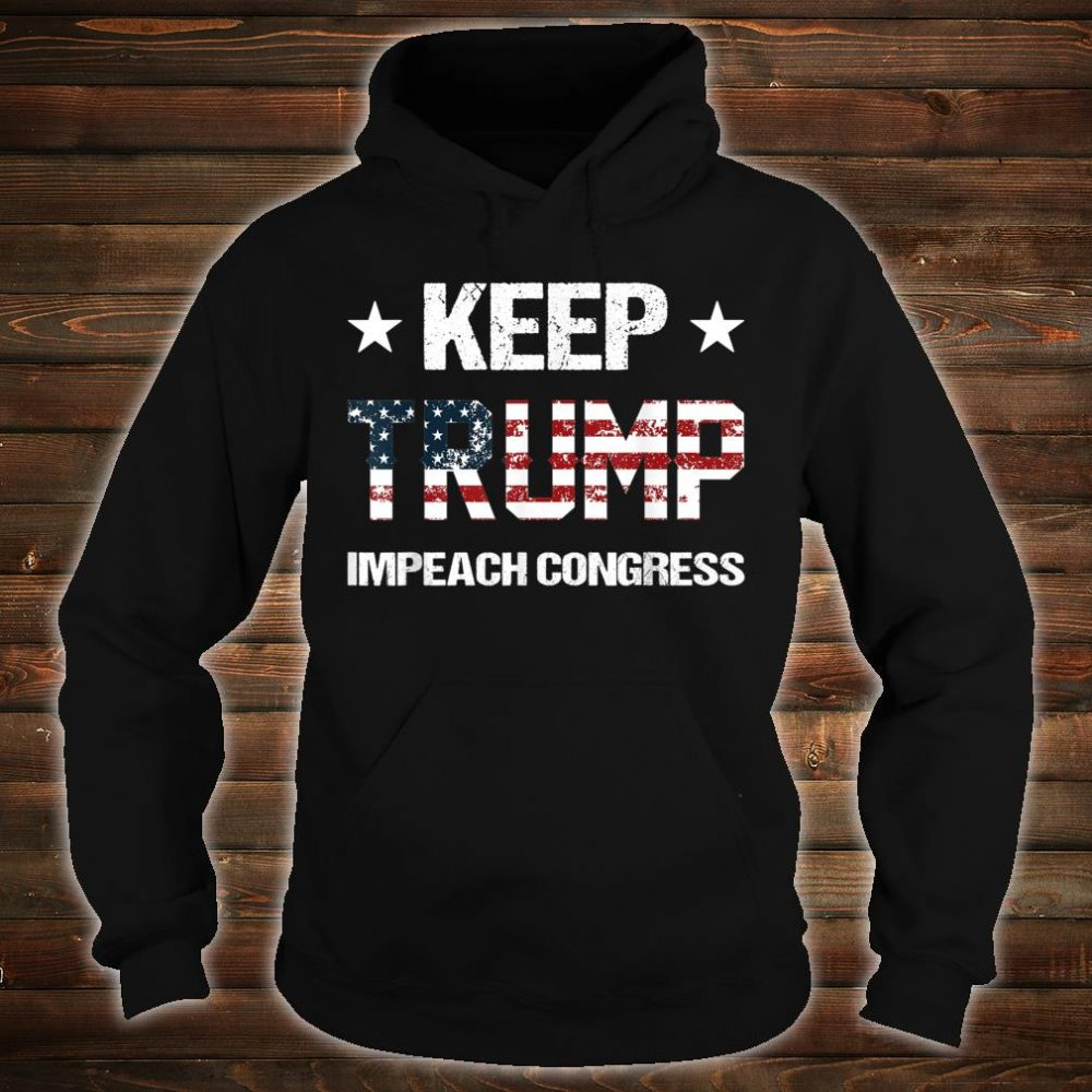 Keep Trump Impeach Congress Donald Trump Supporters 2020 Shirt hoodie