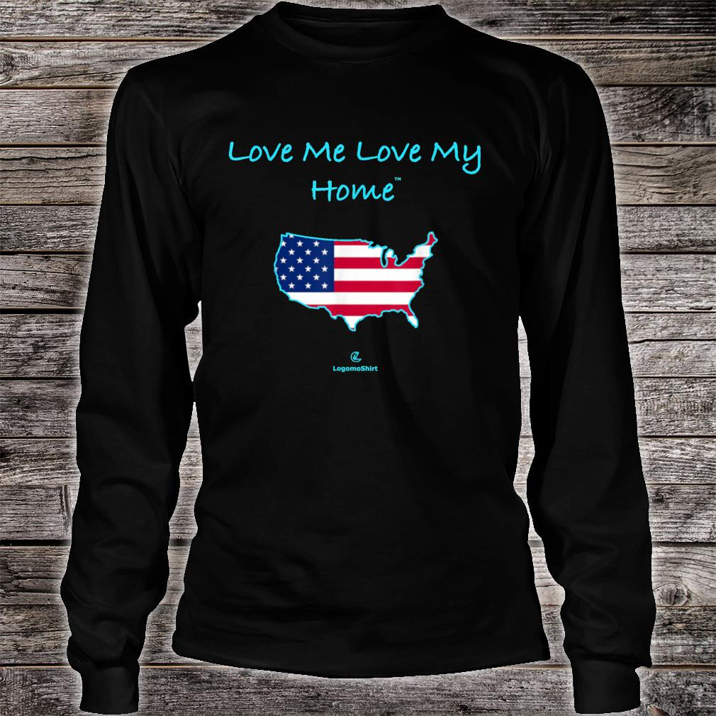 Love Me Love My Home Be proud of ourhome USA Shirt long sleeved