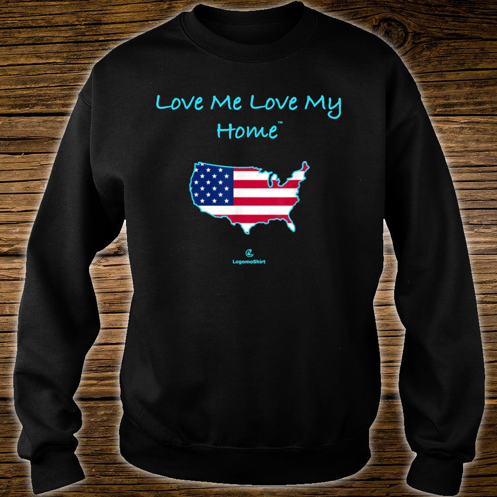 Love Me Love My Home Be proud of ourhome USA Shirt sweater
