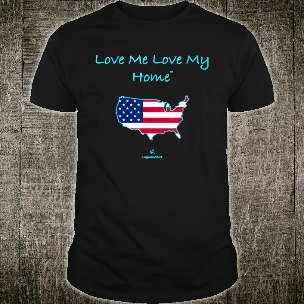 Love Me Love My Home Be proud of ourhome USA Shirt