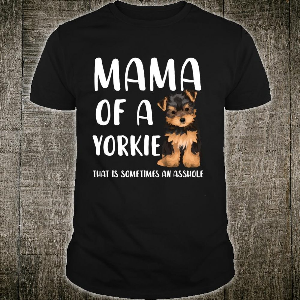Mama Of A Yorkie That Is Sometimes An Asshole Yorkie Dog Mom Shirt