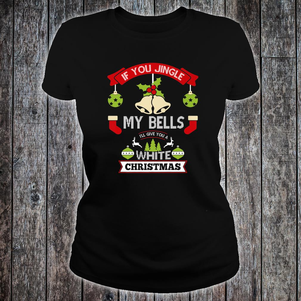 Mens If You Jingle My Bells Ill Give You A White Christmas Shirt ladies tee