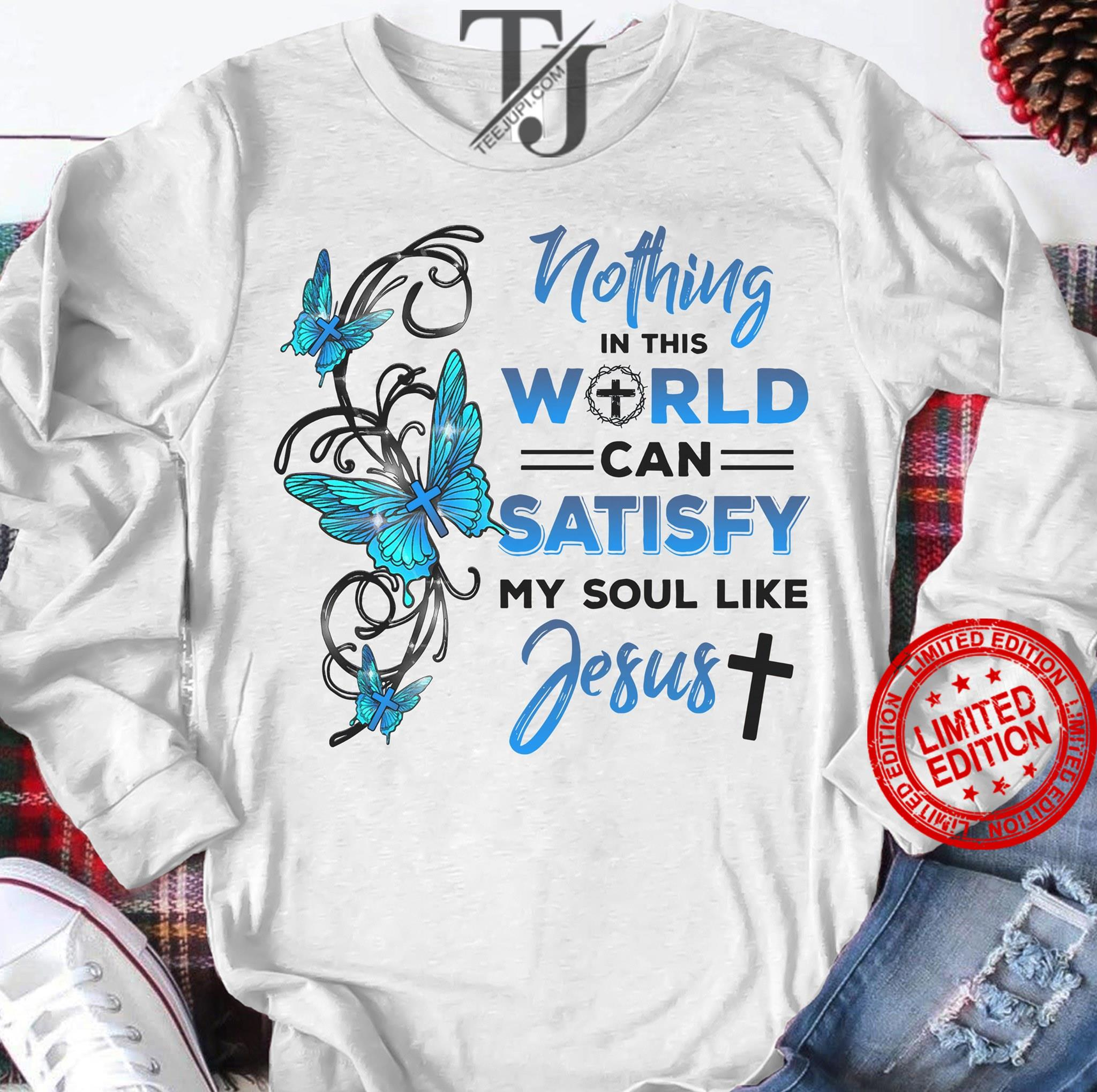 Nothing In This World Can Satisfy My Soul Like Jesus Shirt