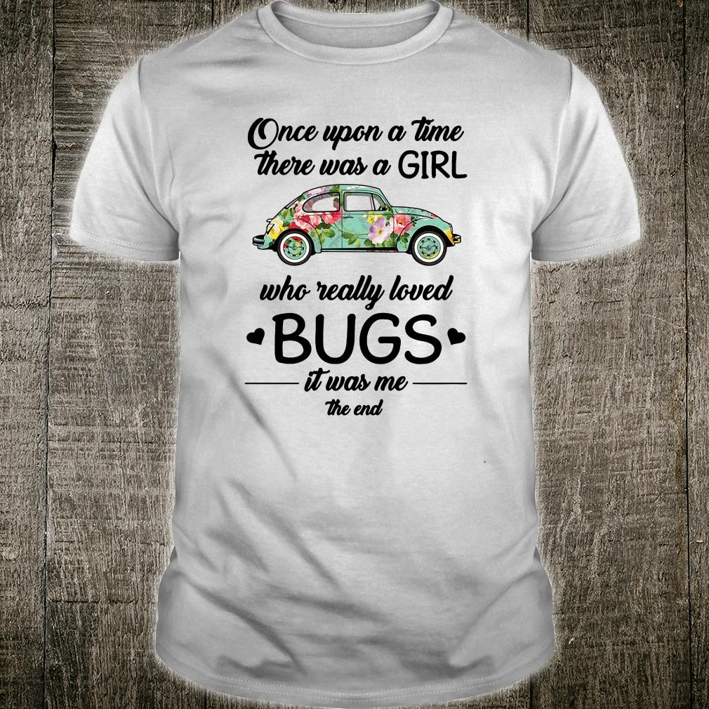 Once upon a time there was a girl who really loved bugs it was me the end shirt