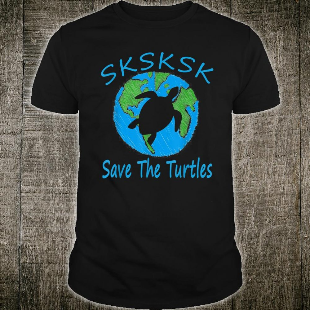 SKSKSK Save The Turtles With My Earth Cute Shirt