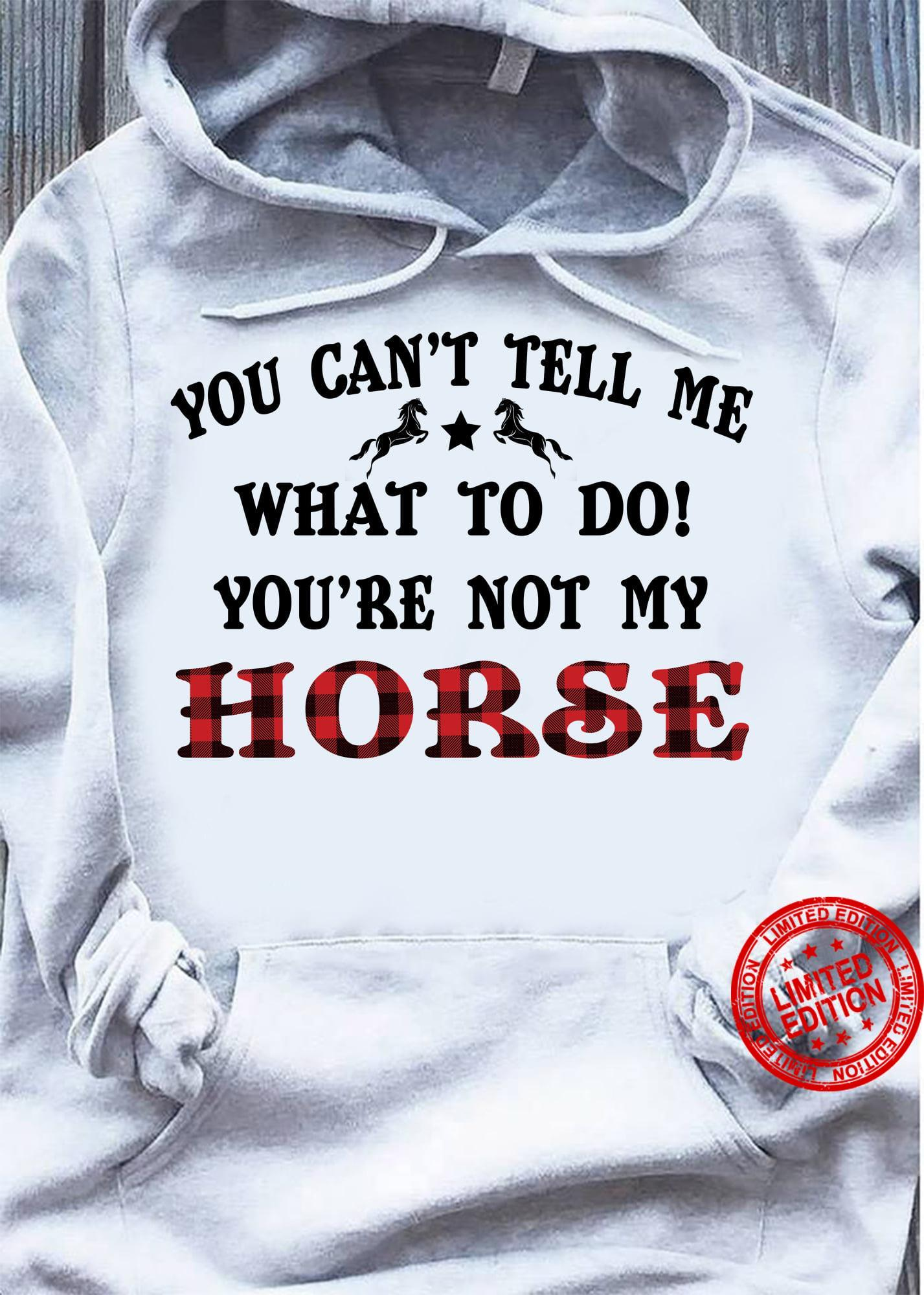 You Can't Tell Me What To Do You're Not My Horse Shirt